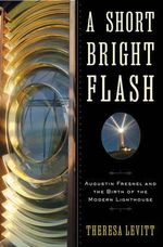 A Short Bright Flash : Augustin Fresnel and the Birth of the Modern Lighthouse - Theresa Levitt