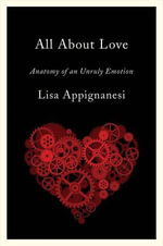 All About Love : Anatomy of an Unruly Emotion - Lisa Appignanesi