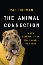 The Animal Connection : A New Perspective on What Makes Us Human - Pat Shipman