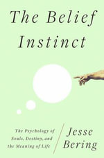The Belief Instinct : The Psychology of Souls, Destiny, and the Meaning of Life - Jesse Bering