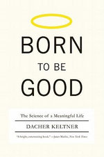 Born to Be Good : The Science of a Meaningful Life - Dacher Keltner