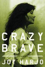 Crazy Brave : A Memoir - Joy Harjo