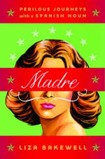 Madre : Perilous Journeys with a Spanish Noun - Liza Bakewell