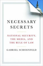 Necessary Secrets : National Security, the Media, and the Rule of Law - Gabriel Schoenfeld