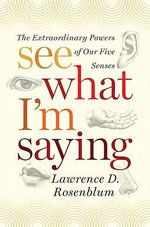 See What I'm Saying : The Extraordinary Powers of Our Five Senses - Lawrence D. Rosenblum