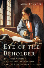 Eye of the Beholder : Johannes Vermeer, Antoni Van Leeuwenhoek, and the Reinvention of Seeing - Laura J. Snyder