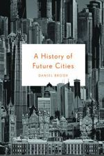 A History of Future Cities : Dispatches from the Socialstructed World - Daniel Brook