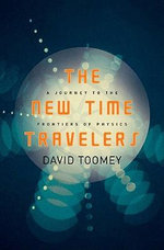 The New Time Travelers : A Journey to the Frontiers of Physics - David Toomey