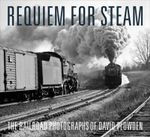 Requiem for Steam : The Railroad Photographs of David Plowden - David Plowden