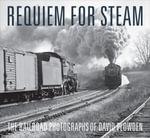 Requiem for Steam : The Railroad Photographs of David Plowden - David Plowden