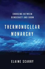 Thermonuclear Monarchy : Choosing Between Democracy and Doom - Elaine Scarry