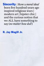 Sincerity : How a Moral Ideal Born Five Hundred Years Ago Inspired Religious Wars, Modern Art, Hipster Chic, and the Curious Notion That We All Have Something to Say (No Matter How Dull) - R  Jay Magill Jr