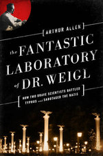 The Fantastic Laboratory of Dr. Weigl : How Two Brave Scientists Battled Typhus and Sabotaged the Nazis - Arthur Allen
