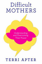 Difficult Mothers : Understanding and Overcoming Their Power - Terri Apter