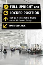 Full Upright and Locked Position : Not-So-Comfortable Truths About Air Travel Today - Mark Gerchick