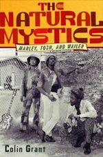 The Natural Mystics : Marley, Tosh, and Wailer - Colin Grant