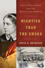Mightier Than the Sword : Uncle Tom's Cabin and the Battle for America - David S. Reynolds