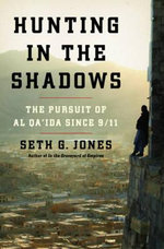 Hunting in the Shadows : The Pursuit of Al Qa'ida Since 9/11 - Seth G. Jones