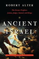 Ancient Israel : The Former Prophets - Joshua, Judges, Samuel, and Kings - A Translation with Commentary - Robert Alter