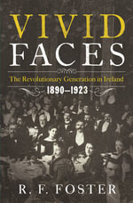 Vivid Faces - The Revolutionary Generation in Ireland, 1890-1923 : The Revolutionary Generation in Ireland, 1890-1923 - R. F. Foster