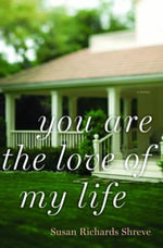 You Are the Love of My Life : A Novel - Susan Richards Shreve