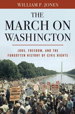 The March on Washington : Jobs, Freedom, and the Forgotten History of Civil Rights - William P. Jones