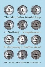 The Man Who Would Stop at Nothing : Long-Distance Motorcycling's Endless Road - Melissa Holbrook Pierson
