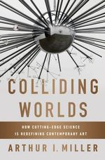 Colliding Worlds : How Cutting-edge Science is Redefining Contemporary Art - Arthur I. Miller