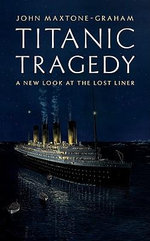 Titanic Tragedy : A New Look at the Lost Liner - John Maxtone-Graham