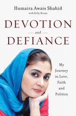 Devotion and Defiance : My Journey in Love, Faith and Politics - Humaira Awais Shahid