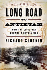The Long Road To Antietam : How the Civil War Became a Revolution - Richard Slotkin