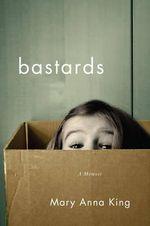 Bastards : A Memoir - Mary Anna King