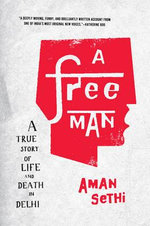 A Free Man : A True Story of Life and Death in Delhi - Aman Sethi