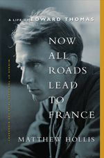Now All Roads Lead to France : A Life of Edward Thomas - Matthew Hollis