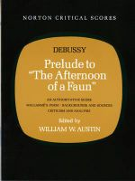 Prelude to the Afternoon of a Faun : An Authoritative Score Mallarme's Poem, Backgrounds and Scores, Criticism and Analysis - Claude Debussy