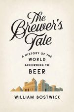 The Brewer's Tale - A History of the World According to Beer : A History of the World According to Beer - William Bostwick