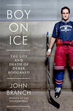 Boy on Ice - The Life and Death of Derek Boogaard : The Life and Death of Derek Boogaard - John Branch