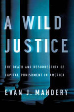 Wild Justice : The Death and Resurrection of Capital Punishment in America - Evan J. Mandery