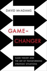 Game Changer : Game Theory and the Art of Transforming Strategic Situations - David McAdams