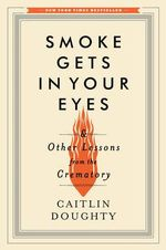 Smoke Gets in Your Eyes : And Other Lessons from the Crematory - Caitlin Doughty