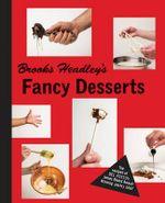 Brooks Headley's Fancy Desserts : The Recipes of del Posto's James Beard Award-Winning Pastry Chef - Brooks Headley