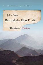 Beyond the First Draft : The Art of Fiction - John Casey