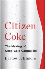 Citizen Coke : The Making of Coca-Cola Capitalism - Bartow J. Elmore