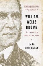 William Wells Brown : An African American Life - Ezra Greenspan