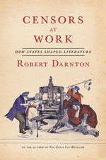 Censors at Work - How States Shaped Literature : How States Shaped Literature - Robert Darnton