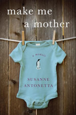 Make Me a Mother : A Memoir - Susanne Antonetta