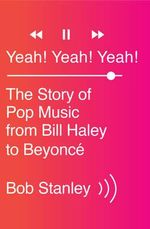 Yeah! Yeah! Yeah! : The Story of Pop Music from Bill Haley to Beyonce - Bob Stanley