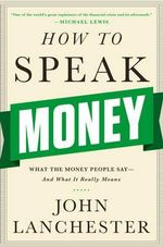 How to Speak Money : What the Money People Say--and What it Really Means - John Lanchester