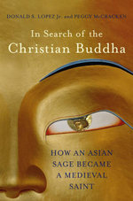 In Search of the Christian Buddha : How an Asian Sage Became a Medieval Saint - Donald S. Lopez
