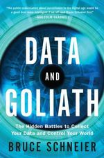 Data and Goliath - The Hidden Battles to Collect Your Data and Control Your World : The Hidden Battles to Capture Your Data and Control Your World - Bruce Schneier